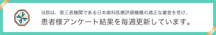 大崎シティデンタルクリニックでは第3者機関である日本歯科医療評価機構の適正な審査を受け患者様アンケート結果を毎週更新しています。